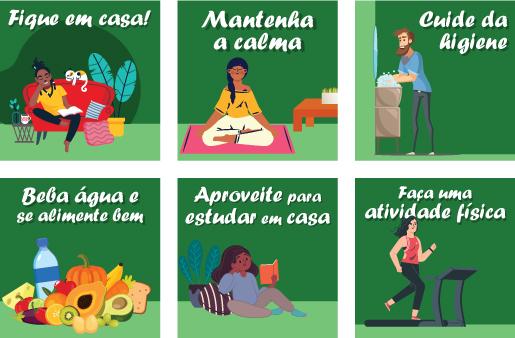 - Fique em casa - Mantenha a calma - Cuide da Higiene - Beba água e se alimente bem - Aproveite para estudar em casa - Faça uma atividade física